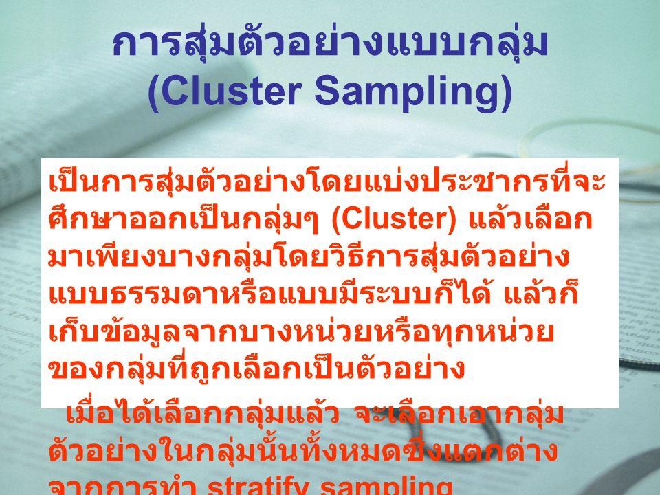 การสุ่มตัวอย่างแบบกลุ่ม (Cluster Sampling) เป็นการสุ่มตัวอย่างโดยแบ่งประชากรที่จะ ศึกษาออกเป็นกลุ่มๆ (Cluster) แล้วเลือก มาเพียงบางกลุ่มโดยวิธีการสุ่มตัวอย่าง แบบธรรมดาหรือแบบมีระบบก็ได้ แล้วก็ เก็บข้อมูลจากบางหน่วยหรือทุกหน่วย ของกลุ่มที่ถูกเลือกเป็นตัวอย่าง เมื่อได้เลือกกลุ่มแล้ว จะเลือกเอากลุ่ม ตัวอย่างในกลุ่มนั้นทั้งหมดซึ่งแตกต่าง จากการทำ stratify sampling