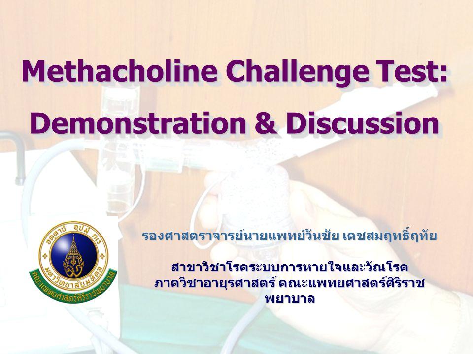 Methacholine Challenge Test: Demonstration & Discussion รองศาสตราจารย์นายแพทย์วันชัย เดชสมฤทธิ์ฤทัย สาขาวิชาโรคระบบการหายใจและวัณโรค ภาควิชาอายุรศาสตร