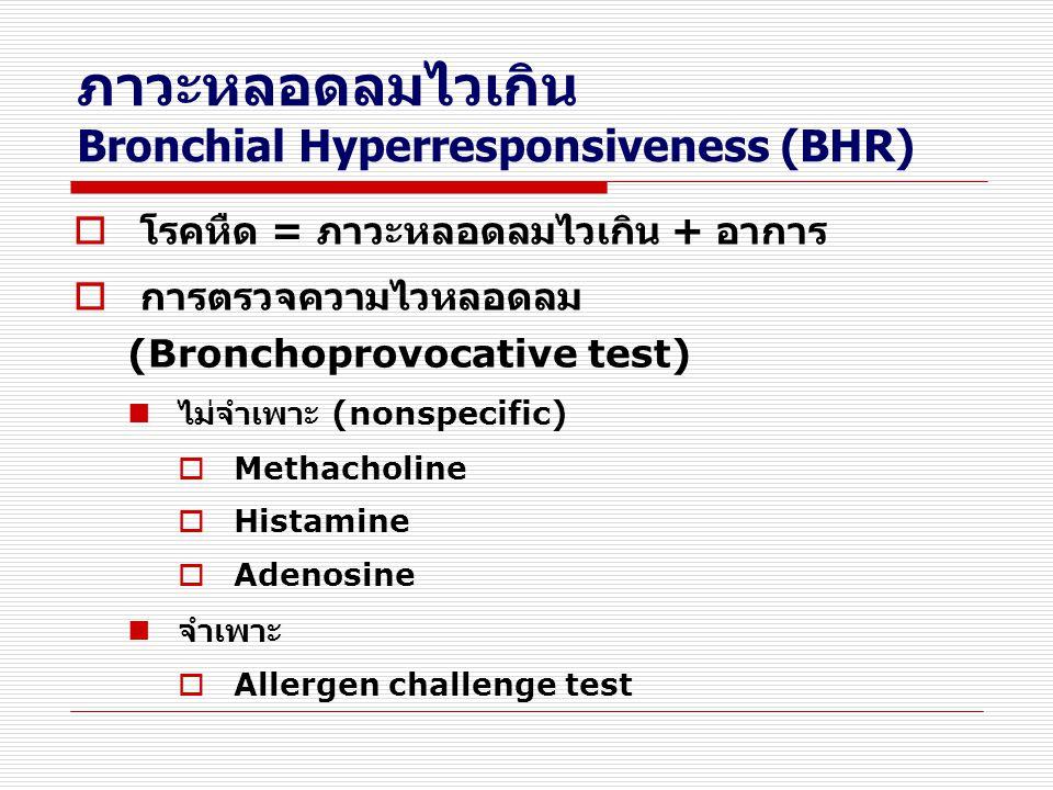ภาวะหลอดลมไวเกิน Bronchial Hyperresponsiveness (BHR)  โรคหืด = ภาวะหลอดลมไวเกิน + อาการ  การตรวจความไวหลอดลม (Bronchoprovocative test) ไม่จำเพาะ (no