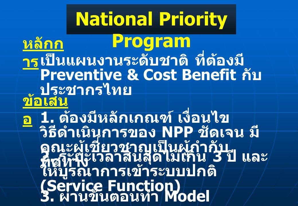 National Priority Program หลักก าร เป็นแผนงานระดับชาติ ที่ต้องมี Preventive & Cost Benefit กับ ประชากรไทย ข้อเสน อ 1. ต้องมีหลักเกณฑ์ เงื่อนไข วิธีดำเ