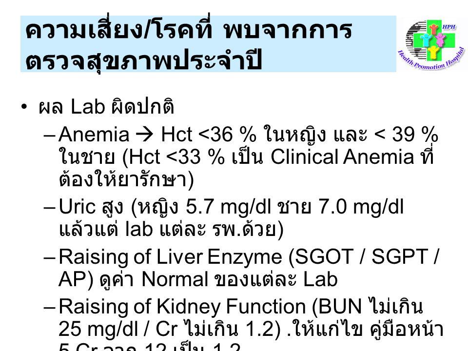 ผล Lab ผิดปกติ –Anemia  Hct <36 % ในหญิง และ < 39 % ในชาย (Hct <33 % เป็น Clinical Anemia ที่ ต้องให้ยารักษา ) –Uric สูง ( หญิง 5.7 mg/dl ชาย 7.0 mg/dl แล้วแต่ lab แต่ละ รพ.