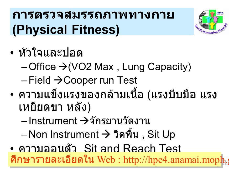 การตรวจสมรรถภาพทางกาย (Physical Fitness) หัวใจและปอด –Office  (VO2 Max, Lung Capacity) –Field  Cooper run Test ความแข็งแรงของกล้ามเนื้อ ( แรงบีบมือ แรง เหยียดขา หลัง ) –Instrument  จักรยานวัดงาน –Non Instrument  วิดพื้น, Sit Up ความอ่อนตัว Sit and Reach Test ศึกษารายละเอียดใน Web : http://hpe4.anamai.moph.go.th