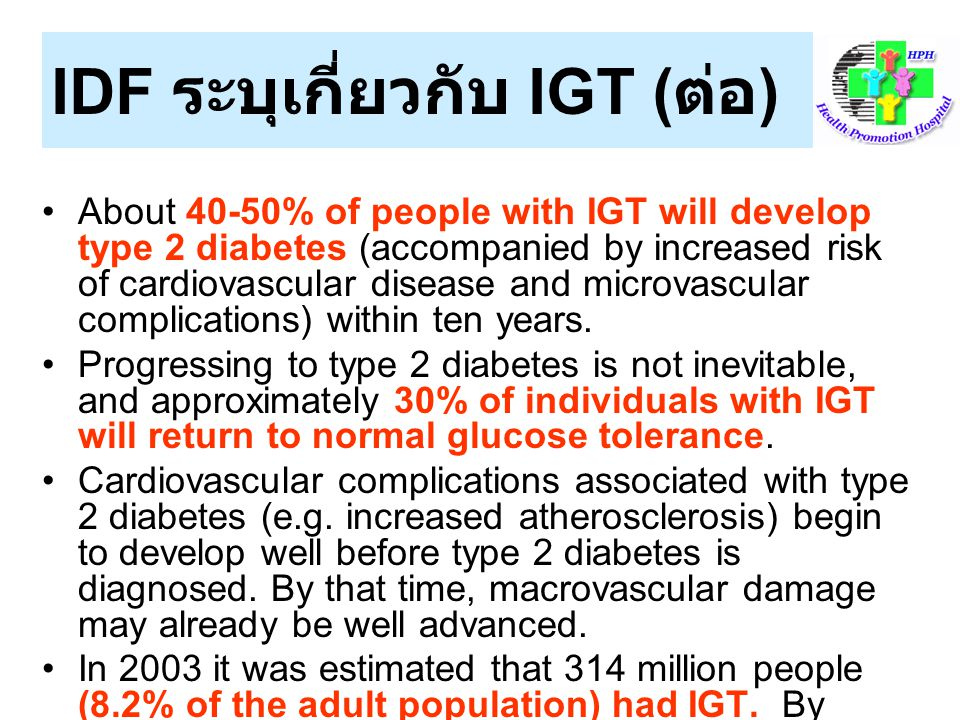 IDF ระบุเกี่ยวกับ IGT ( ต่อ ) The South-East Asia Region currently has the highest number of people with IGT (93 million) and the highest prevalence rate (13.2% of the adult population).