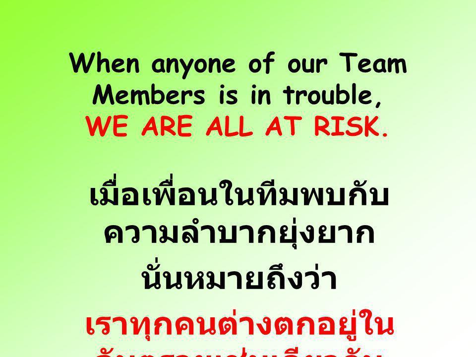 When anyone of our Team Members is in trouble, WE ARE ALL AT RISK. เมื่อเพื่อนในทีมพบกับ ความลำบากยุ่งยาก นั่นหมายถึงว่า เราทุกคนต่างตกอยู่ใน อันตรายเ