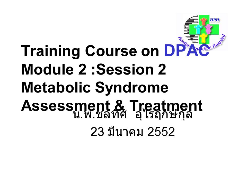 Training Course on DPAC Module 2 :Session 2 Metabolic Syndrome Assessment & Treatment น. พ. ชลทิศ อุไรฤกษ์กุล 23 มีนาคม 2552