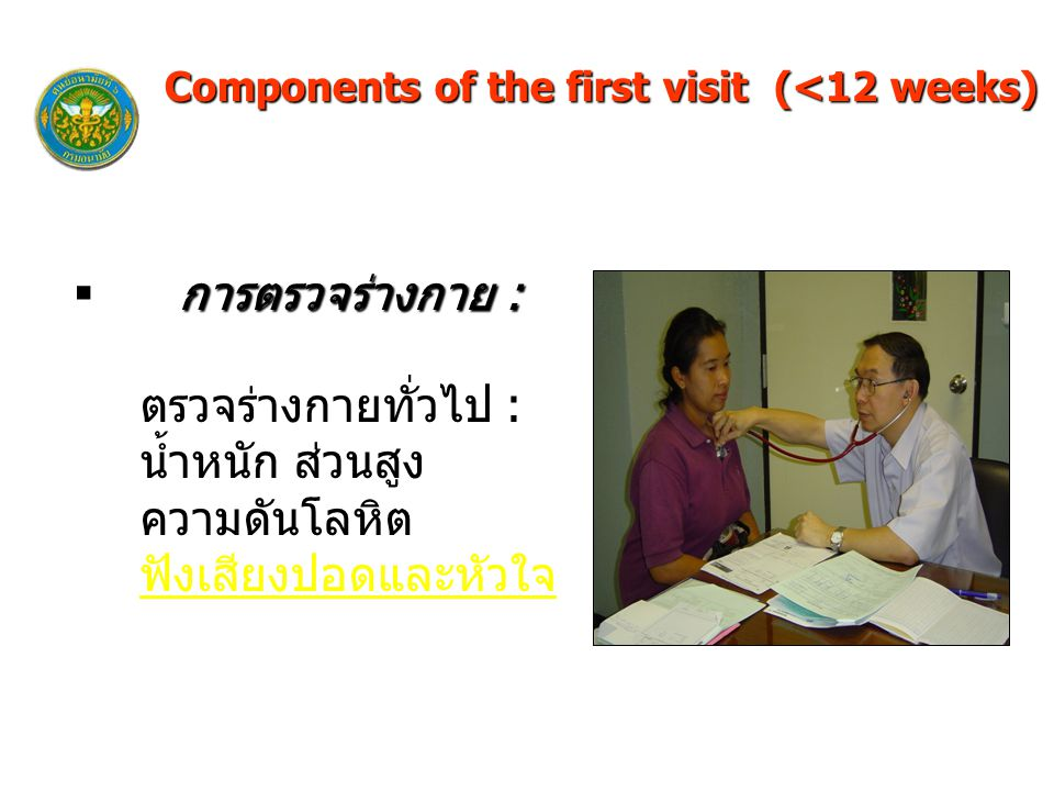 Components of the first visit (<12 weeks) การตรวจร่างกาย :  การตรวจร่างกาย : ตรวจร่างกายทั่วไป : น้ำหนัก ส่วนสูง ความดันโลหิต ฟังเสียงปอดและหัวใจ