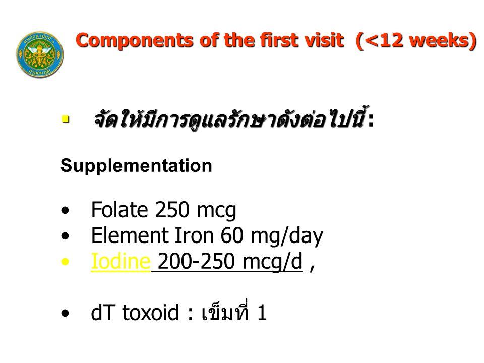  จัดให้มีการดูแลรักษาดังต่อไปนี้  จัดให้มีการดูแลรักษาดังต่อไปนี้ : Supplementation Folate 250 mcg Element Iron 60 mg/day Iodine 200-250 mcg/d, dT toxoid : เข็มที่ 1 Components of the first visit (<12 weeks)