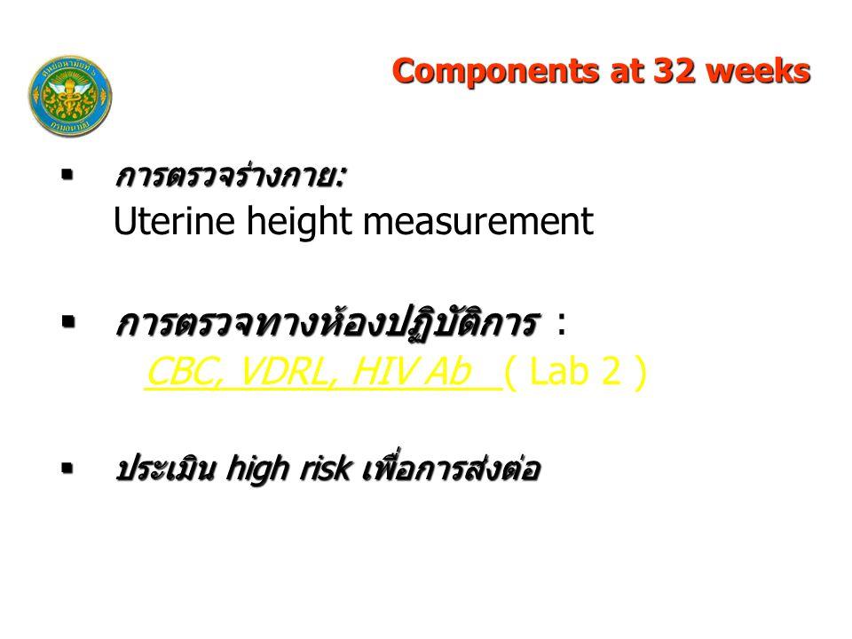  การตรวจร่างกาย: Uterine height measurement  การตรวจทางห้องปฏิบัติการ  การตรวจทางห้องปฏิบัติการ : CBC, VDRL, HIV Ab ( Lab 2 )  ประเมิน high risk เพื่อการส่งต่อ Components at 32 weeks