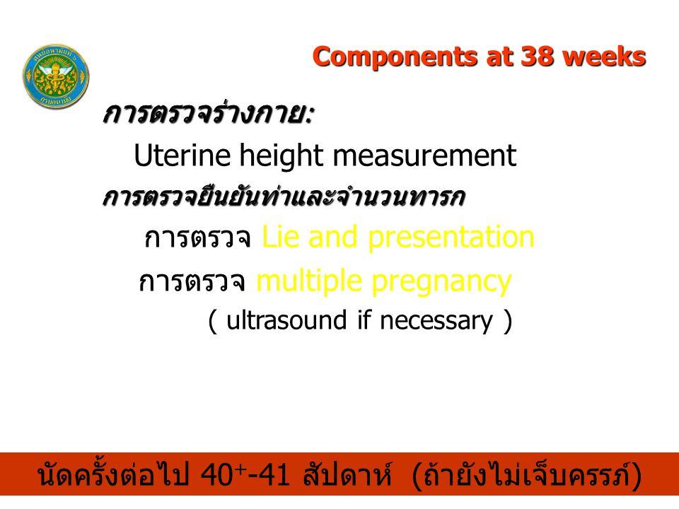 การตรวจร่างกาย : Uterine height measurementการตรวจยืนยันท่าและจำนวนทารก การตรวจ Lie and presentation การตรวจ multiple pregnancy ( ultrasound if necessary ) นัดครั้งต่อไป 40 + -41 สัปดาห์ (ถ้ายังไม่เจ็บครรภ์) Components at 38 weeks