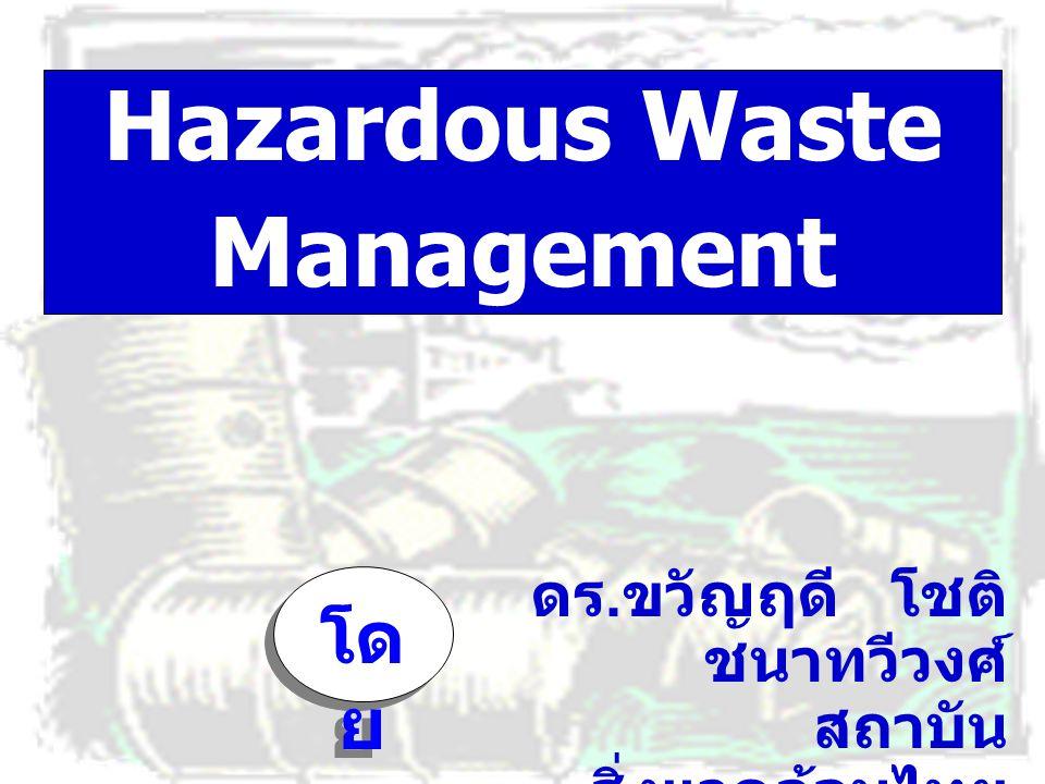 Hazardous Waste Management ดร. ขวัญฤดี โชติ ชนาทวีวงศ์ สถาบัน สิ่งแวดล้อมไทย 8 สิงหาคม 2546 โด ย