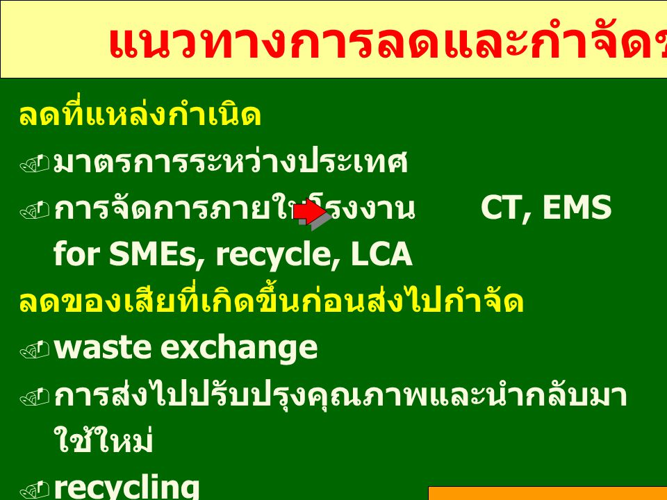 แนวทางการลดและกำจัดของเสีย ลดที่แหล่งกำเนิด  มาตรการระหว่างประเทศ  การจัดการภายในโรงงาน CT, EMS for SMEs, recycle, LCA ลดของเสียที่เกิดขึ้นก่อนส่งไป