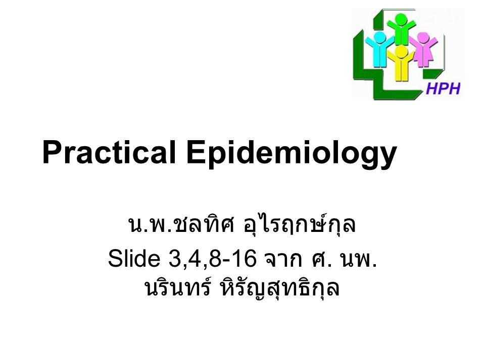 Practical Epidemiology น. พ. ชลทิศ อุไรฤกษ์กุล Slide 3,4,8-16 จาก ศ. นพ. นรินทร์ หิรัญสุทธิกุล
