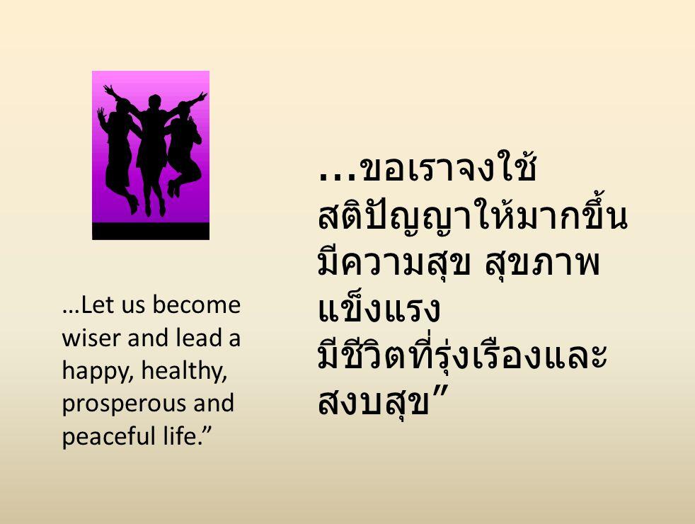 "…Let us become wiser and lead a happy, healthy, prosperous and peaceful life.""... ขอเราจงใช้ สติปัญญาให้มากขึ้น มีความสุข สุขภาพ แข็งแรง มีชีวิตที่รุ่"