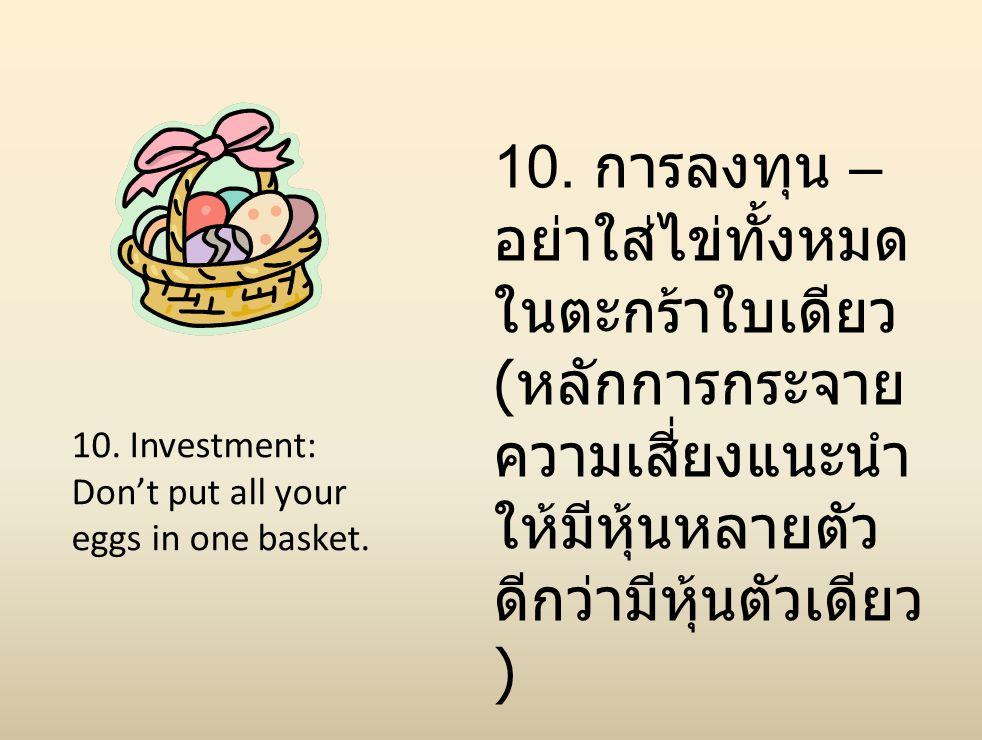 10. Investment: Don't put all your eggs in one basket. 10. การลงทุน – อย่าใส่ไข่ทั้งหมด ในตะกร้าใบเดียว ( หลักการกระจาย ความเสี่ยงแนะนำ ให้มีหุ้นหลายต