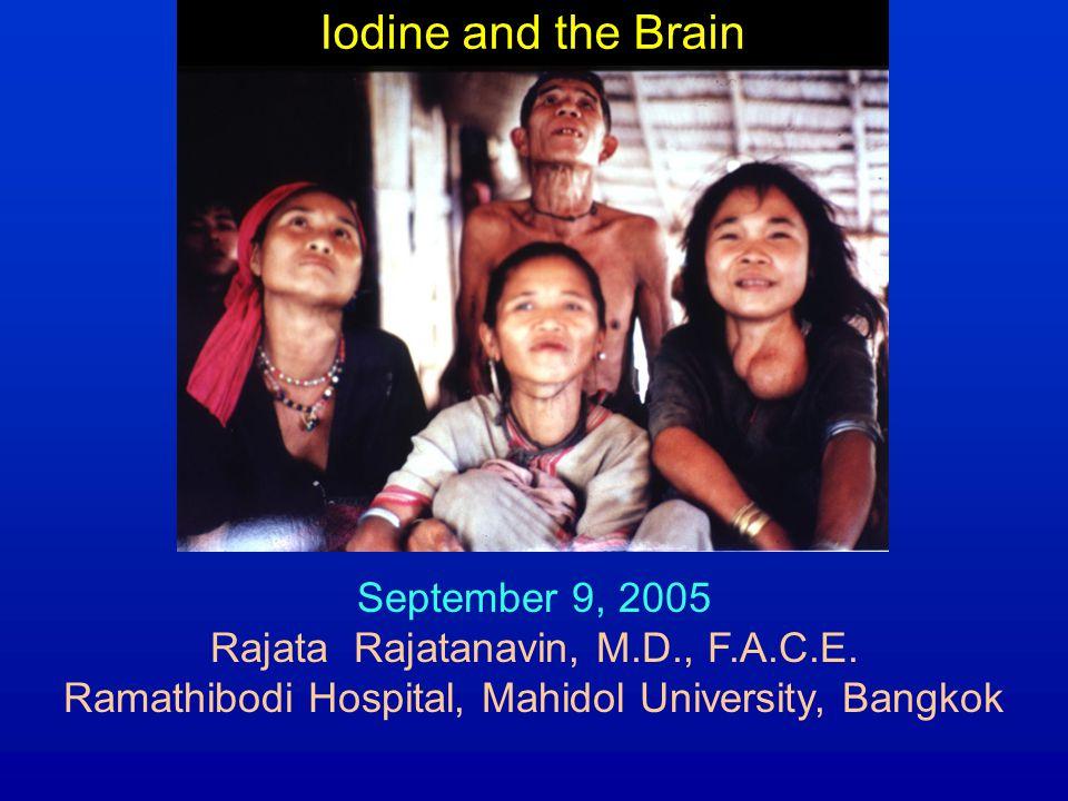 Iodine and the Brain September 9, 2005 Rajata Rajatanavin, M.D., F.A.C.E. Ramathibodi Hospital, Mahidol University, Bangkok