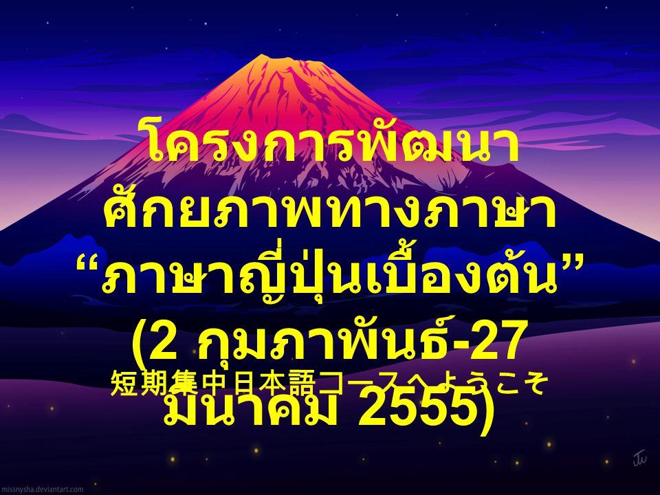 """โครงการพัฒนา ศักยภาพทางภาษา """" ภาษาญี่ปุ่นเบื้องต้น """" (2 กุมภาพันธ์ -27 มีนาคม 2555) 短期集中日本語コースへようこそ"""