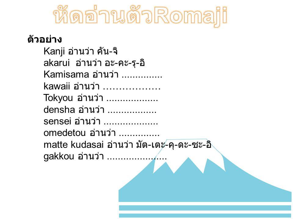 ตัวอย่าง Kanji อ่านว่า คัน - จิ akarui อ่านว่า อะ - คะ - รุ - อิ Kamisama อ่านว่า............... kawaii อ่านว่า ……………… Tokyou อ่านว่า.................