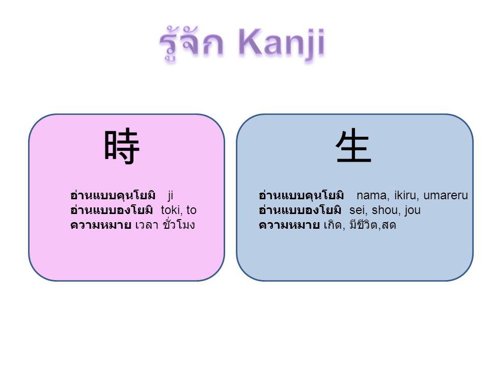 時 อ่านแบบคุนโยมิ ji อ่านแบบองโยมิ toki, to ความหมาย เวลา ชั่วโมง 生 อ่านแบบคุนโยมิ nama, ikiru, umareru อ่านแบบองโยมิ sei, shou, jou ความหมาย เกิด, มีช