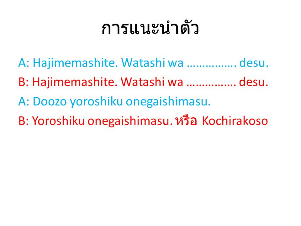 การแนะนำตัว A: Hajimemashite. Watashi wa ……………. desu. B: Hajimemashite. Watashi wa ……………. desu. A: Doozo yoroshiku onegaishimasu. B: Yoroshiku onegais