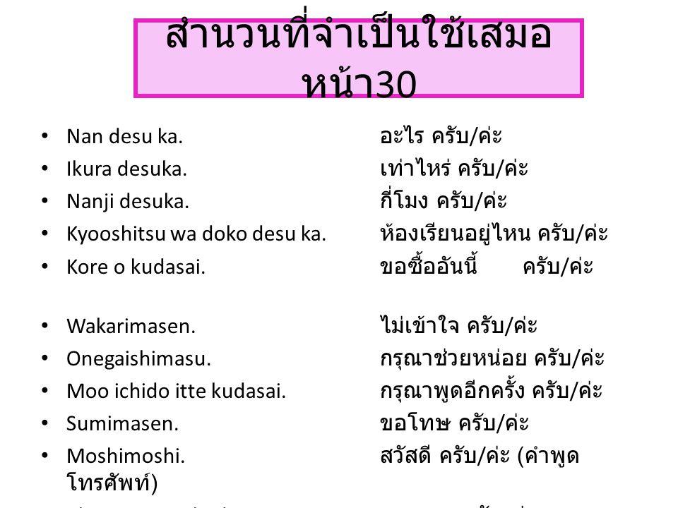 สำนวนที่จำเป็นใช้เสมอ หน้า 30 Nan desu ka. อะไร ครับ / ค่ะ Ikura desuka. เท่าไหร่ ครับ / ค่ะ Nanji desuka. กี่โมง ครับ / ค่ะ Kyooshitsu wa doko desu k