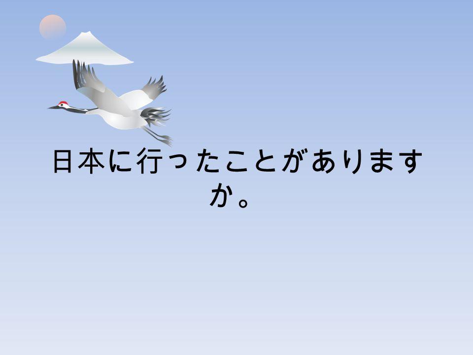 日本に行ったことがあります か。