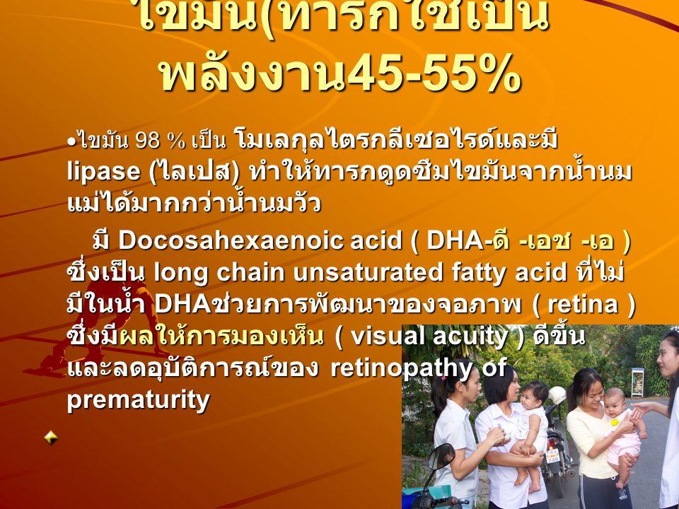 ไขมัน ( ทารกใช้เป็น พลังงาน 45-55%  ไขมัน 98 % เป็น โมเลกุลไตรกลีเซอไรด์และมี lipase ( ไลเปส ) ทำให้ทารกดูดซึมไขมันจากน้ำนม แม่ได้มากกว่าน้ำนมวัว  มี Docosahexaenoic acid ( DHA- ดี - เอช - เอ ) ซึ่งเป็น long chain unsaturated fatty acid ที่ไม่ มีในน้ำ DHA ช่วยการพัฒนาของจอภาพ ( retina ) ซึ่งมีผลให้การมองเห็น ( visual acuity ) ดีขึ้น และลดอุบัติการณ์ของ retinopathy of prematurity