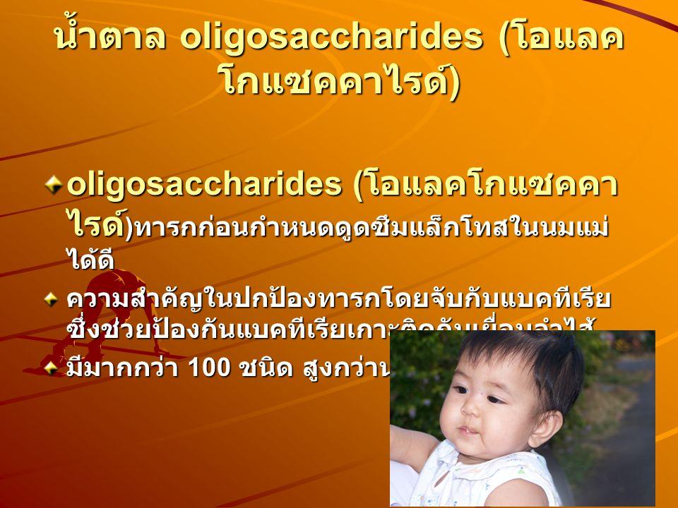 น้ำตาล oligosaccharides ( โอแลค โกแซคคาไรด์ ) oligosaccharides ( โอแลคโกแซคคา ไรด์ ) ทารกก่อนกำหนดดูดซึมแล็กโทสในนมแม่ ได้ดี ความสำคัญในปกป้องทารกโดยจับกับแบคทีเรีย ซึ่งช่วยป้องกันแบคทีเรียเกาะติดกับเยื่อบุลำไส้ มีมากกว่า 100 ชนิด สูงกว่านมวัว 100 เท่า