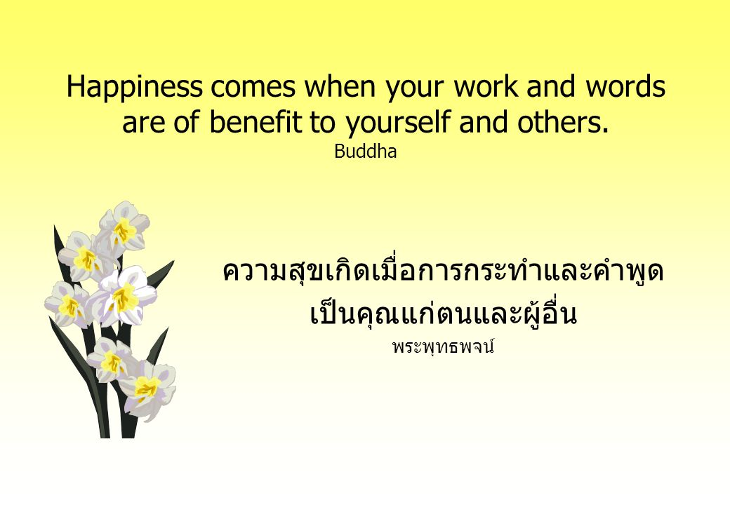 Happiness comes when your work and words are of benefit to yourself and others.