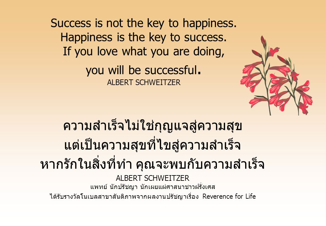 Success is not the key to happiness.Happiness is the key to success.