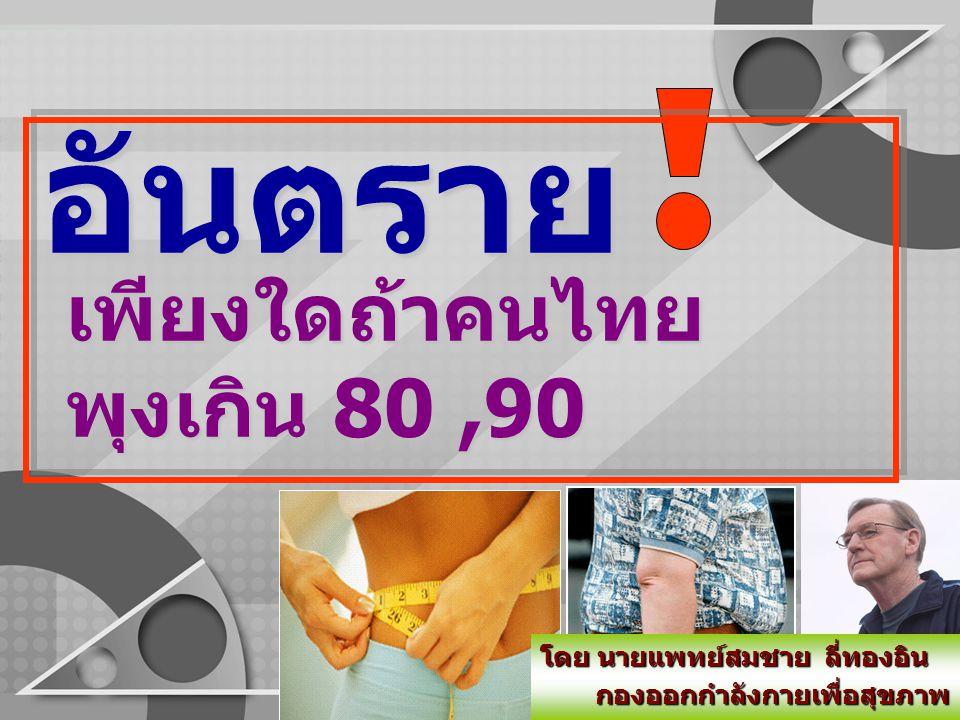 อันตราย เพียงใดถ้าคนไทย พุงเกิน 80,90 เพียงใดถ้าคนไทย พุงเกิน 80,90 โดย นายแพทย์สมชาย ลี่ทองอิน กองออกกำลังกายเพื่อสุขภาพ กองออกกำลังกายเพื่อสุขภาพ