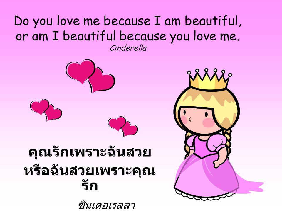 Do you love me because I am beautiful, or am I beautiful because you love me. Cinderella คุณรักเพราะฉันสวย หรือฉันสวยเพราะคุณ รัก ซินเดอเรลลา