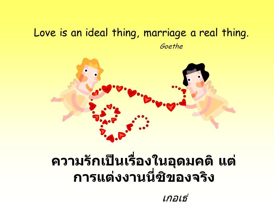 Love is an ideal thing, marriage a real thing. Goethe ความรักเป็นเรื่องในอุดมคติ แต่ การแต่งงานนี่ซิของจริง เกอเธ่
