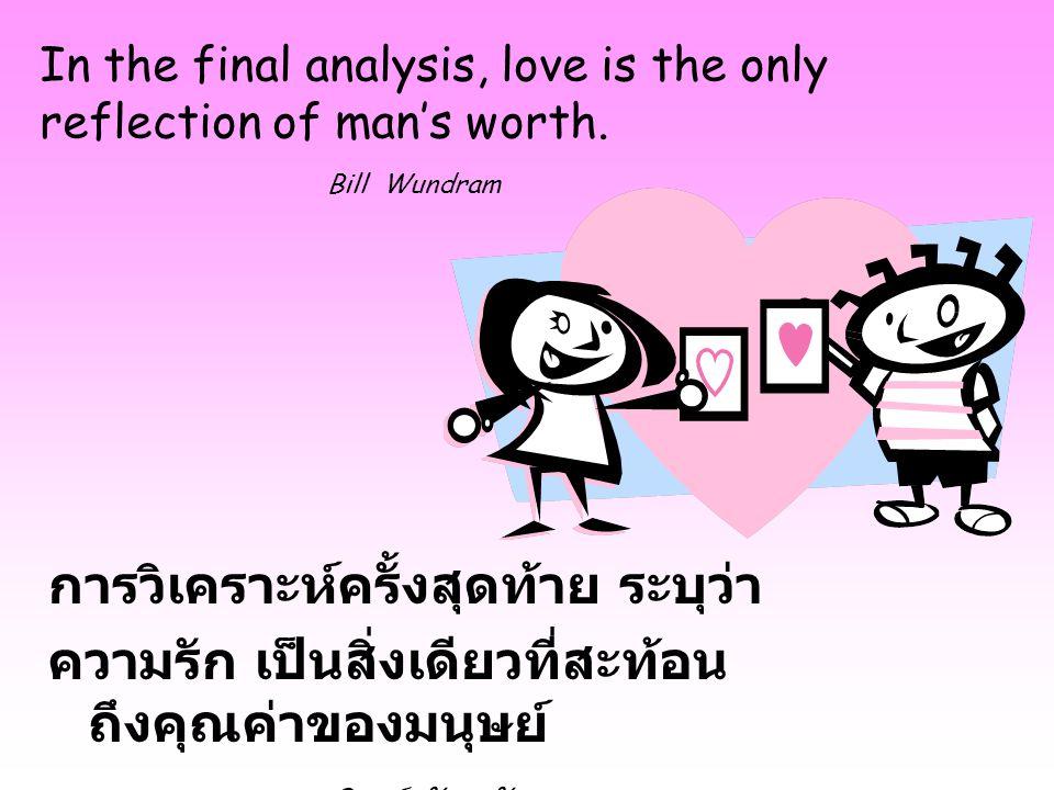 In the final analysis, love is the only reflection of man's worth. Bill Wundram การวิเคราะห์ครั้งสุดท้าย ระบุว่า ความรัก เป็นสิ่งเดียวที่สะท้อน ถึงคุณ