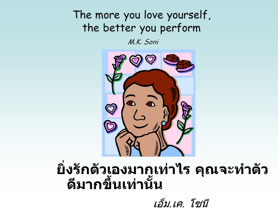 The more you love yourself, the better you perform M.K. Soni ยิ่งรักตัวเองมากเท่าไร คุณจะทำตัว ดีมากขึ้นเท่านั้น เอ็ม. เค. โซนี