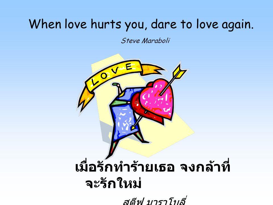 When love hurts you, dare to love again. Steve Maraboli เมื่อรักทำร้ายเธอ จงกล้าที่ จะรักใหม่ สตีฟ มาราโบลี่