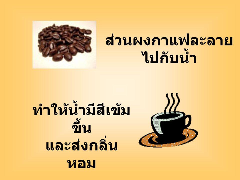 ส่วนผงกาแฟละลาย ไปกับน้ำ ทำให้น้ำมีสีเข้ม ขึ้น และส่งกลิ่น หอม