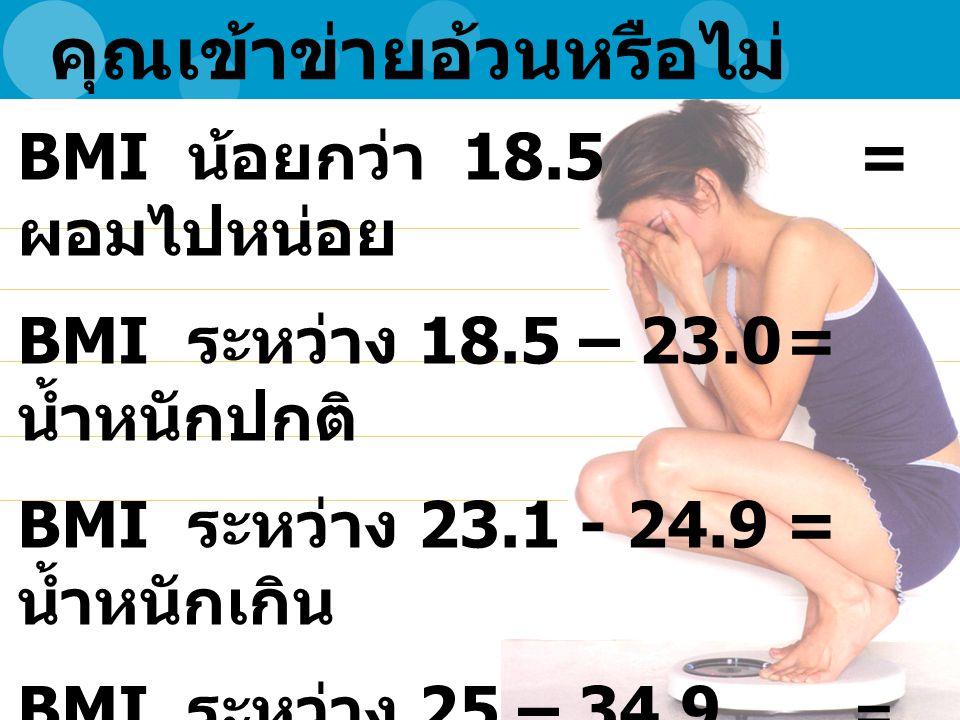 คุณเข้าข่ายอ้วนหรือไม่ BMI น้อยกว่า 18.5 = ผอมไปหน่อย BMI ระหว่าง 18.5 – 23.0= น้ำหนักปกติ BMI ระหว่าง 23.1 - 24.9= น้ำหนักเกิน BMI ระหว่าง 25 – 34.9 = อ้วน BMI ตั้งแต่ 35 ขึ้นไป = โรคอ้วน / อ้วนรุนแรง