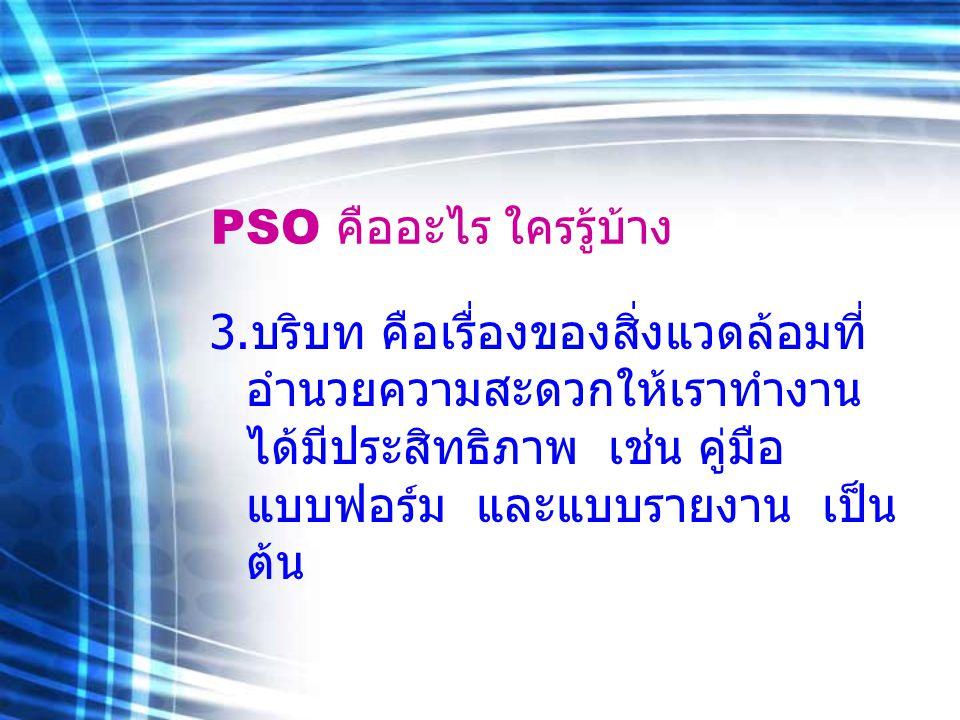 PSO คืออะไร ใครรู้บ้าง 3. บริบท คือเรื่องของสิ่งแวดล้อมที่ อำนวยความสะดวกให้เราทำงาน ได้มีประสิทธิภาพ เช่น คู่มือ แบบฟอร์ม และแบบรายงาน เป็น ต้น