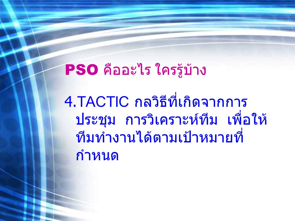 PSO คืออะไร ใครรู้บ้าง 4.TACTIC กลวิธีที่เกิดจากการ ประชุม การวิเคราะห์ทีม เพื่อให้ ทีมทำงานได้ตามเป้าหมายที่ กำหนด