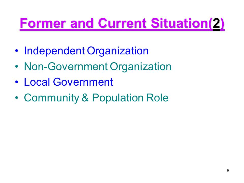 6 Former and Current Situation(2) Independent Organization Non-Government Organization Local Government Community & Population Role