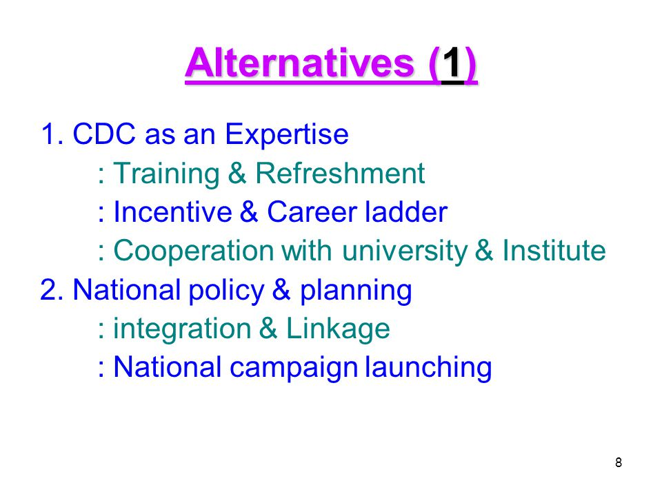 8 Alternatives (1) 1. CDC as an Expertise : Training & Refreshment : Incentive & Career ladder : Cooperation with university & Institute 2. National p