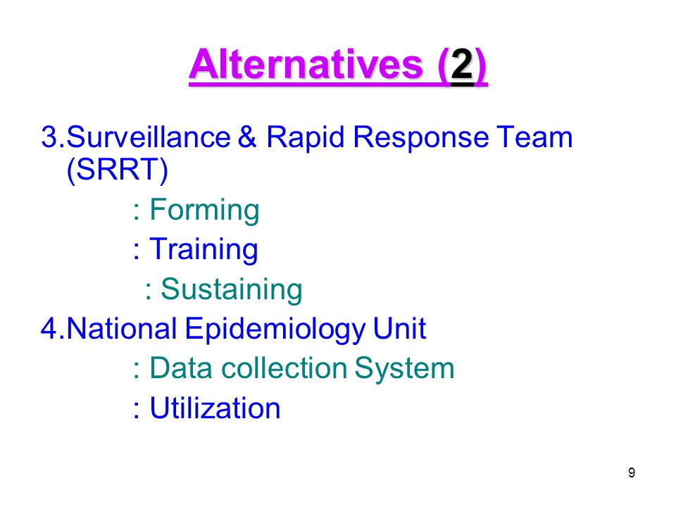 9 Alternatives (2) 3.Surveillance & Rapid Response Team (SRRT) : Forming : Training : Sustaining 4.National Epidemiology Unit : Data collection System : Utilization