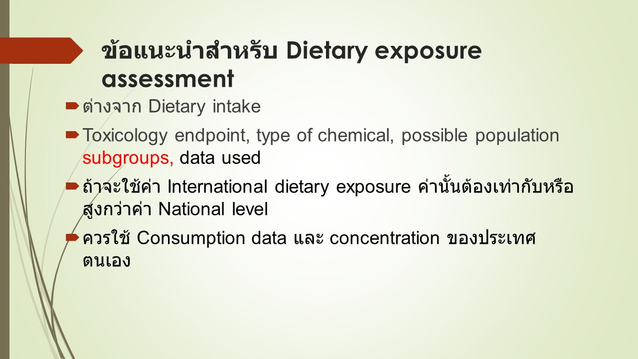 ข้อแนะนำสำหรับ Dietary exposure assessment  ต่างจาก Dietary intake  Toxicology endpoint, type of chemical, possible population subgroups, data used