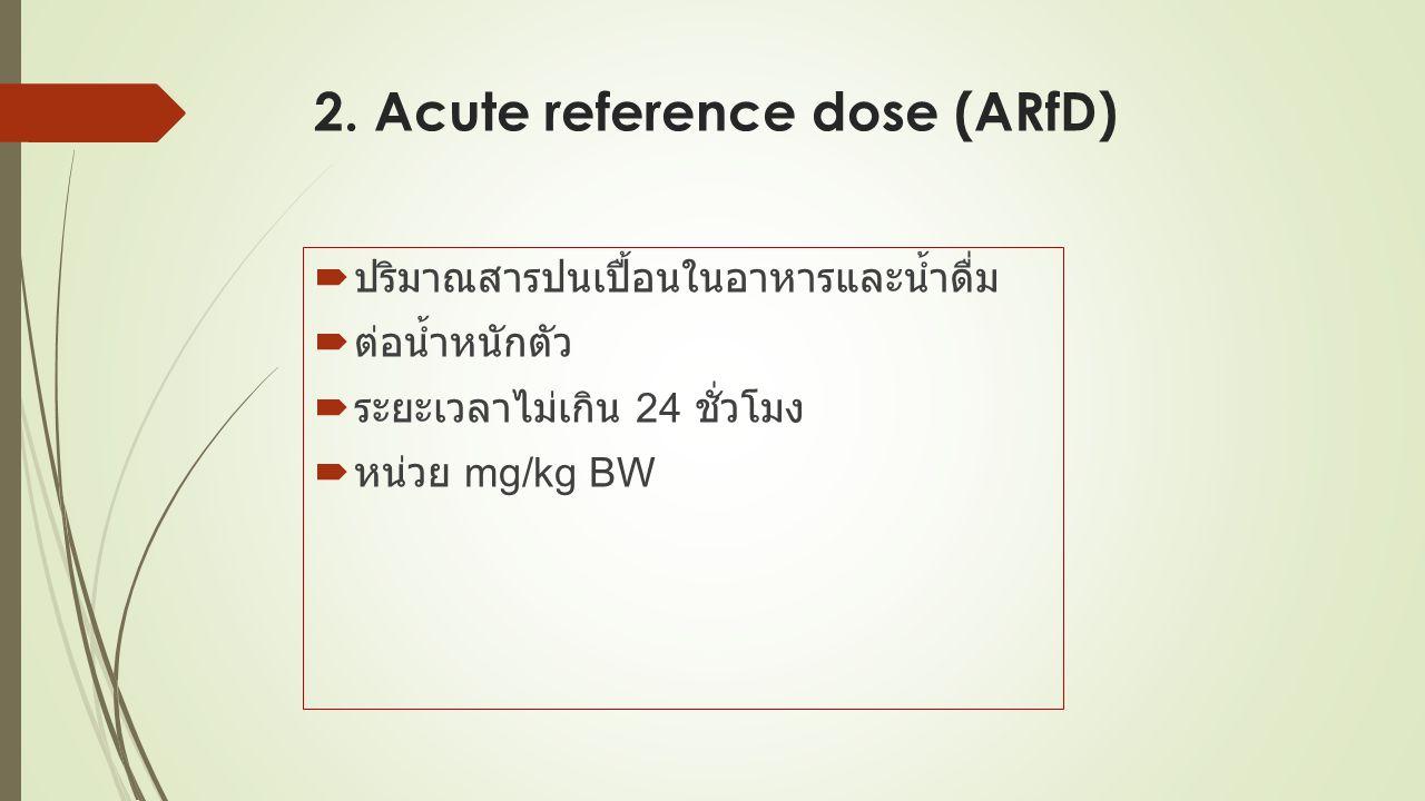 2. Acute reference dose (ARfD)  ปริมาณสารปนเปื้อนในอาหารและน้ำดื่ม  ต่อน้ำหนักตัว  ระยะเวลาไม่เกิน 24 ชั่วโมง  หน่วย mg/kg BW