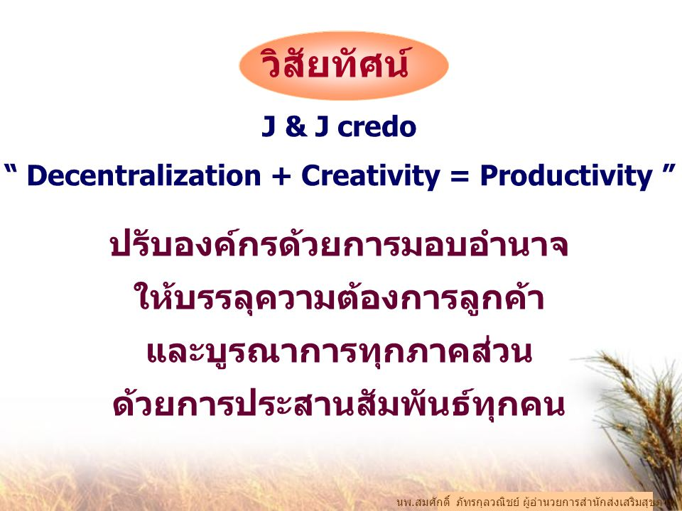 J & J credo Decentralization + Creativity = Productivity ปรับองค์กรด้วยการมอบอำนาจ ให้บรรลุความต้องการลูกค้า และบูรณาการทุกภาคส่วน ด้วยการประสานสัมพันธ์ทุกคน นพ.สมศักดิ์ ภัทรกุลวณิชย์ ผู้อำนวยการสำนักส่งเสริมสุขภาพ