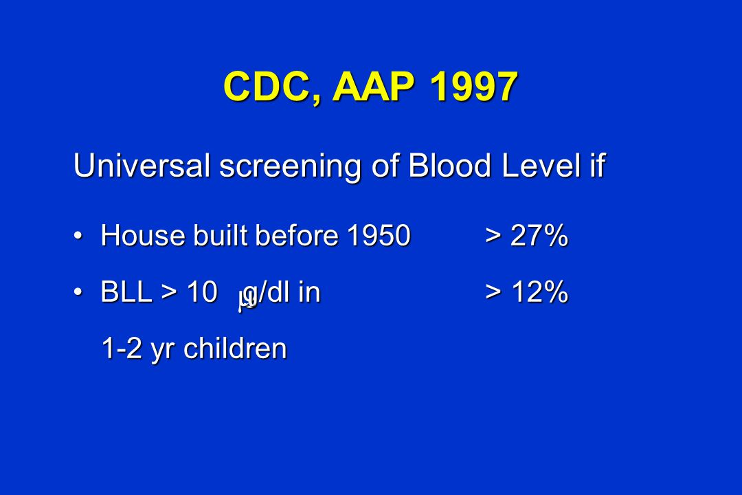 CDC, AAP 1997 Universal screening of Blood Level if House built before 1950> 27% House built before 1950> 27% BLL > 10 g/dl in> 12% BLL > 10 g/dl in>