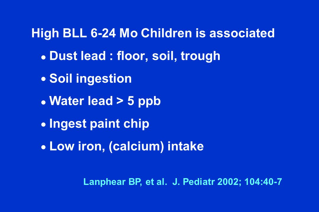 High BLL 6-24 Mo Children is associated Dust lead : floor, soil, trough Soil ingestion Water lead > 5 ppb Ingest paint chip Low iron, (calcium) intake