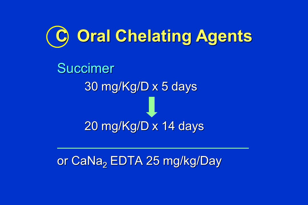 C Oral Chelating Agents Succimer 30 mg/Kg/D x 5 days 30 mg/Kg/D x 5 days 20 mg/Kg/D x 14 days 20 mg/Kg/D x 14 days or CaNa 2 EDTA 25 mg/kg/Day