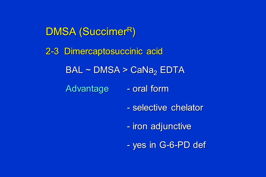DMSA (Succimer R ) 2-3 Dimercaptosuccinic acid BAL ~ DMSA > CaNa 2 EDTA BAL ~ DMSA > CaNa 2 EDTA Advantage- oral form Advantage- oral form - selective chelator - selective chelator - iron adjunctive - iron adjunctive - yes in G-6-PD def.