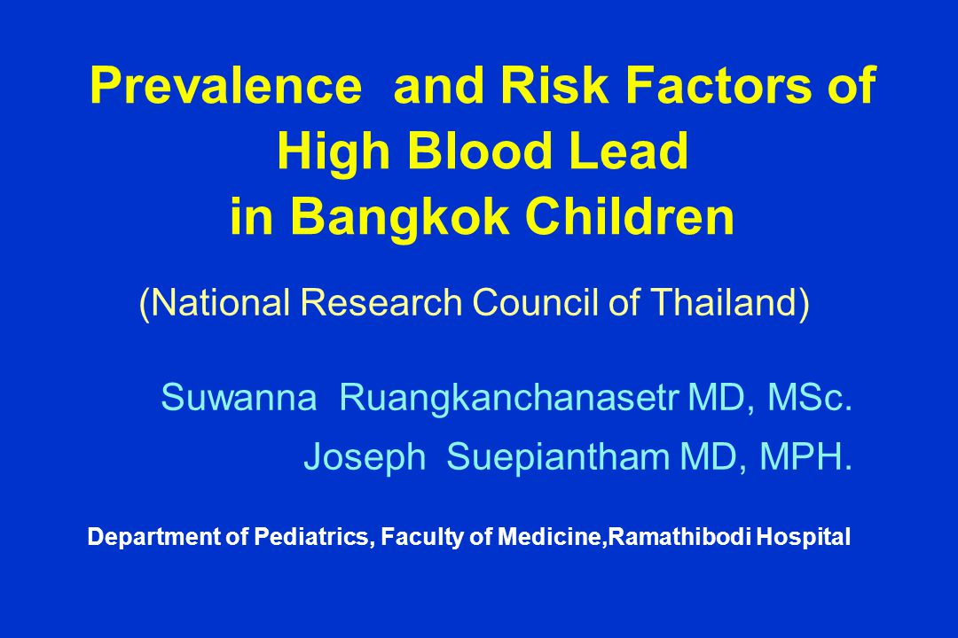 Prevalence and Risk Factors of High Blood Lead in Bangkok Children Suwanna Ruangkanchanasetr MD, MSc. Joseph Suepiantham MD, MPH. Department of Pediat